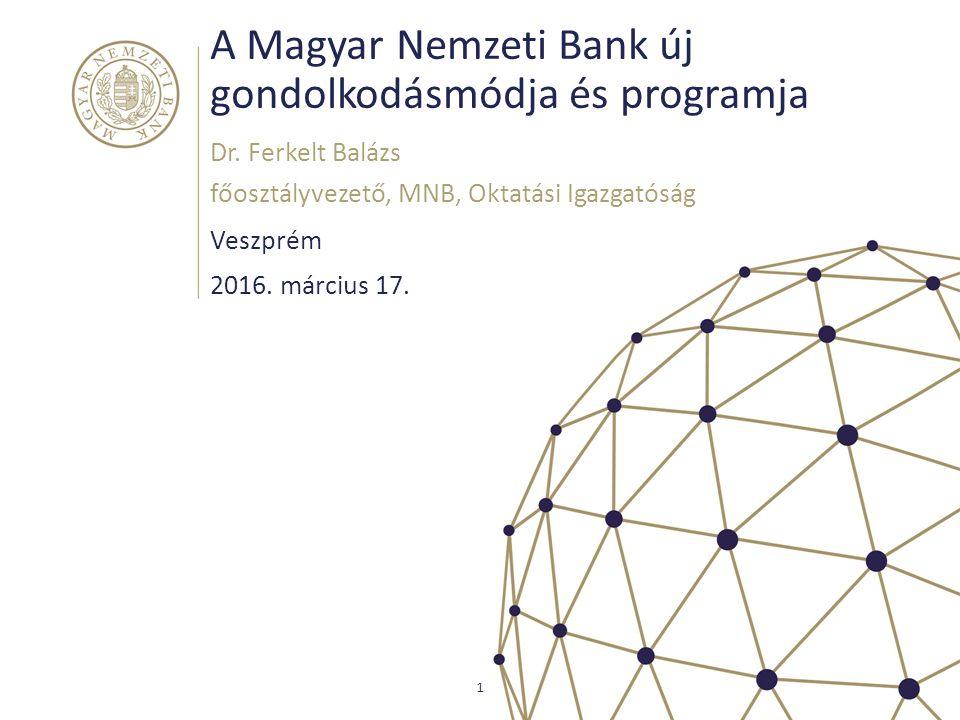 A Magyar Nemzeti Bank új gondolkodásmódja és programja Veszprém Dr. Ferkelt Balázs főosztályvezető, MNB, Oktatási Igazgatóság 1 2016. március 17.