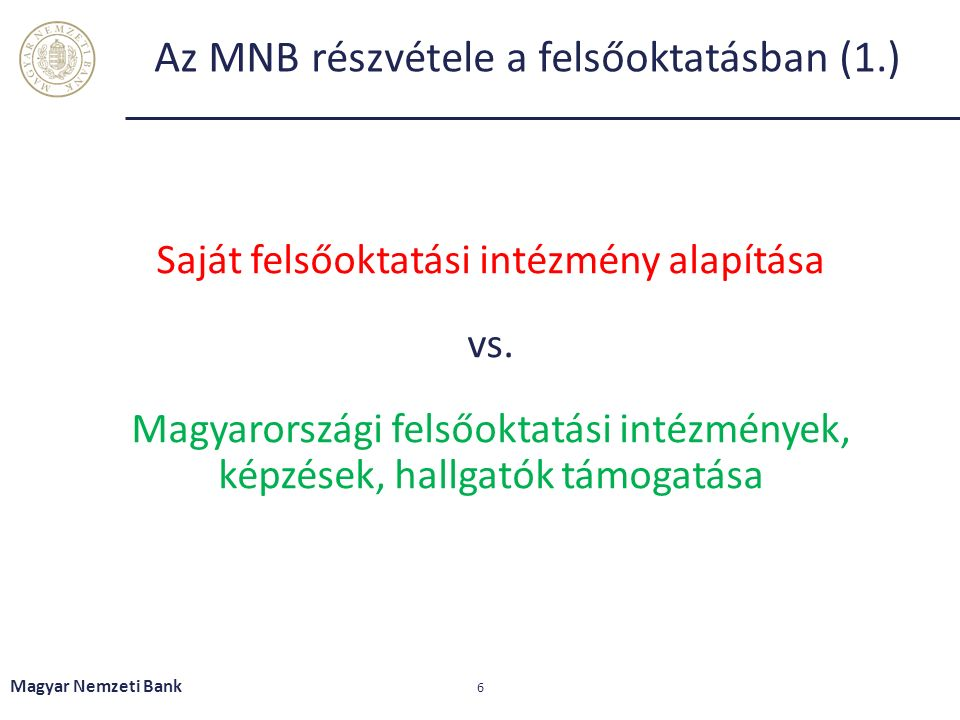 """Az MNB részvétele a felsőoktatásban (2.)  Együttműködési megállapodás felsőoktatási intézményekkel  Jegybanki specializáció indítása a BCE közgazdasági elemző mesterképzési szakán  Új tantárgyak bevezetése, oktatása (pl.: Gazdasági kormányzás)  Ösztöndíjak gazdaságtudományi alap- és mesterképzéses hallgatóknak  Szakmai gyakorlati helyek biztosítása (duális és """"hagyományos képzésben részt vevő hallgatóknak)  Hátrányos helyzetű térségekben élő, felsőoktatásban tanuló fiatalok támogatása ösztöndíjjal  Együttműködés a PTE Földtudományi Doktori Iskolájával Geopolitikai Doktori Alprogram indítására vonatkozóan Magyar Nemzeti Bank 7"""