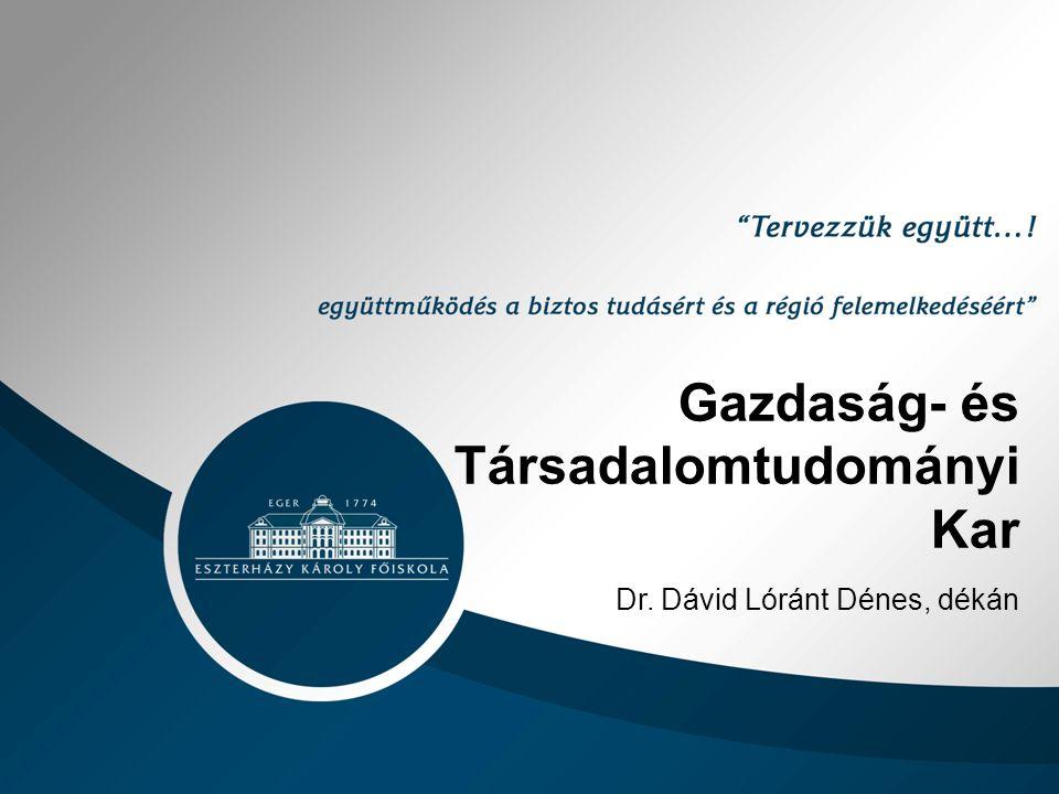 Gazdaság- és Társadalomtudományi Kar Dr. Dávid Lóránt Dénes, dékán