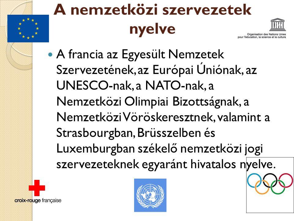 A nemzetközi szervezetek nyelve A francia az Egyesült Nemzetek Szervezetének, az Európai Úniónak, az UNESCO-nak, a NATO-nak, a Nemzetközi Olimpiai Bizottságnak, a Nemzetközi Vöröskeresztnek, valamint a Strasbourgban, Brüsszelben és Luxemburgban székelő nemzetközi jogi szervezeteknek egyaránt hivatalos nyelve.