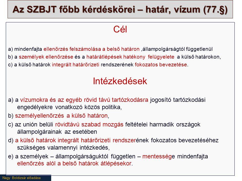 Nagy Boldizsár előadása Az SZBJT főbb kérdéskörei – határ, vízum (77.§) Cél a) mindenfajta ellenőrzés felszámolása a belső határon,állampolgárságtól függetlenül b) a személyek ellenőrzése és a határátlépések hatékony felügyelete a külső határokon, c) a külső határok integrált határőrizeti rendszerének fokozatos bevezetése.