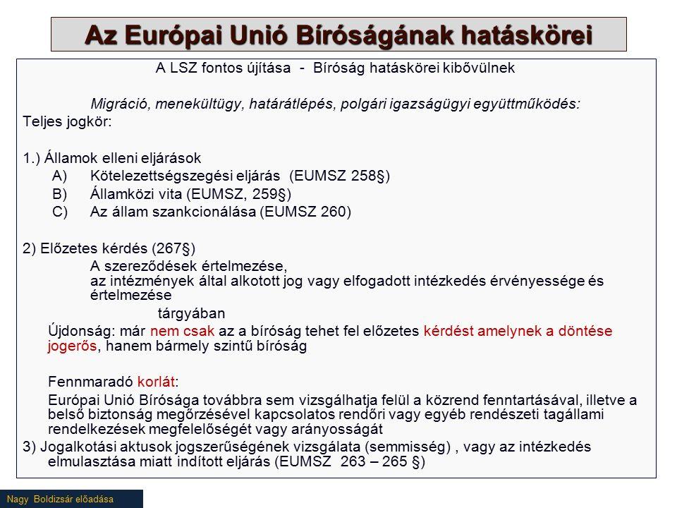 Nagy Boldizsár előadása Az Európai Unió Bíróságának hatáskörei A LSZ fontos újítása - Bíróság hatáskörei kibővülnek Migráció, menekültügy, határátlépés, polgári igazságügyi együttműködés: Teljes jogkör: 1.) Államok elleni eljárások A)Kötelezettségszegési eljárás (EUMSZ 258§) B)Államközi vita (EUMSZ, 259§) C)Az állam szankcionálása (EUMSZ 260) 2) Előzetes kérdés (267§) A szereződések értelmezése, az intézmények által alkotott jog vagy elfogadott intézkedés érvényessége és értelmezése tárgyában Újdonság: már nem csak az a bíróság tehet fel előzetes kérdést amelynek a döntése jogerős, hanem bármely szintű bíróság Fennmaradó korlát: Európai Unió Bírósága továbbra sem vizsgálhatja felül a közrend fenntartásával, illetve a belső biztonság megőrzésével kapcsolatos rendőri vagy egyéb rendészeti tagállami rendelkezések megfelelőségét vagy arányosságát 3) Jogalkotási aktusok jogszerűségének vizsgálata (semmisség), vagy az intézkedés elmulasztása miatt indított eljárás (EUMSZ 263 – 265 §)