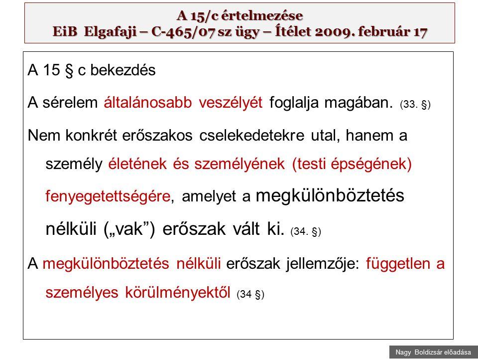 Nagy Boldizsár előadása A 15/c értelmezése EiB Elgafaji – C-465/07 sz ügy – Ítélet 2009. február 17 A 15 § c bekezdés A sérelem általánosabb veszélyét