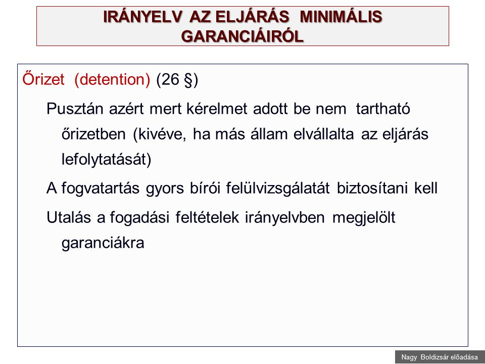 Nagy Boldizsár előadása IRÁNYELV AZ ELJÁRÁS MINIMÁLIS GARANCIÁIRÓL Őrizet (detention) (26 §) Pusztán azért mert kérelmet adott be nem tartható őrizetben (kivéve, ha más állam elvállalta az eljárás lefolytatását) A fogvatartás gyors bírói felülvizsgálatát biztosítani kell Utalás a fogadási feltételek irányelvben megjelölt garanciákra