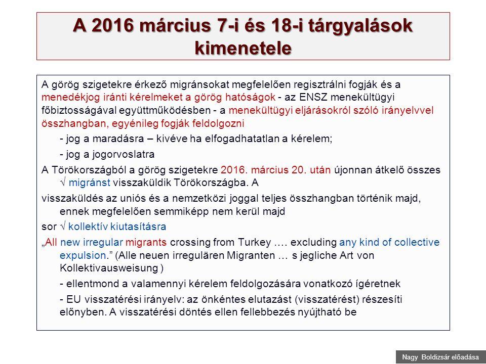Nagy Boldizsár előadása A 2016 március 7-i és 18-i tárgyalások kimenetele A görög szigetekre érkező migránsokat megfelelően regisztrálni fogják és a menedékjog iránti kérelmeket a görög hatóságok - az ENSZ menekültügyi főbiztosságával együttműködésben - a menekültügyi eljárásokról szóló irányelvvel összhangban, egyénileg fogják feldolgozni - jog a maradásra – kivéve ha elfogadhatatlan a kérelem; - jog a jogorvoslatra A Törökországból a görög szigetekre 2016.