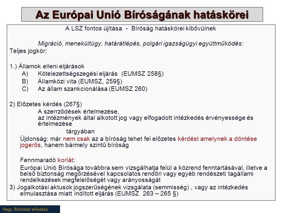 Nagy Boldizsár előadása Az Európai Unió Bíróságának hatáskörei A LSZ fontos újítása - Bíróság hatáskörei kibővülnek Migráció, menekültügy, határátlépés, polgári igazságügyi együttműködés: Teljes jogkör: 1.) Államok elleni eljárások A)Kötelezettségszegési eljárás (EUMSZ 258§) B)Államközi vita (EUMSZ, 259§) C)Az állam szankcionálása (EUMSZ 260) 2) Előzetes kérdés (267§) A szerrződések értelmezése, az intézmények által alkotott jog vagy elfogadott intézkedés érvényessége és értelmezése tárgyában Újdonság: már nem csak az a bíróság tehet fel előzetes kérdést amelynek a döntése jogerős, hanem bármely szintű bíróság Fennmaradó korlát: Európai Unió Bírósága továbbra sem vizsgálhatja felül a közrend fenntartásával, illetve a belső biztonság megőrzésével kapcsolatos rendőri vagy egyéb rendészeti tagállami rendelkezések megfelelőségét vagy arányosságát 3) Jogalkotási aktusok jogszerűségének vizsgálata (semmisség), vagy az intézkedés elmulasztása miatt indított eljárás (EUMSZ 263 – 265 §)