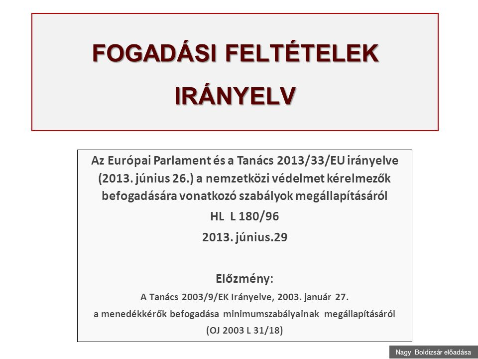 Nagy Boldizsár előadása FOGADÁSI FELTÉTELEK IRÁNYELV Az Európai Parlament és a Tanács 2013/33/EU irányelve (2013.