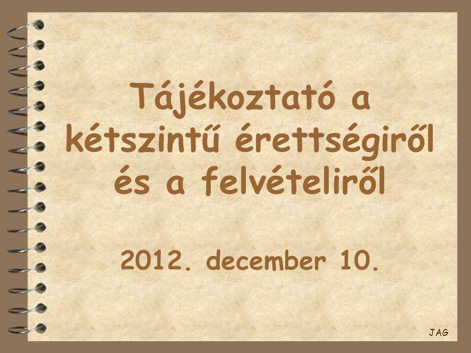 Tájékoztató a kétszintű érettségiről és a felvételiről 2012. december 10. JAG