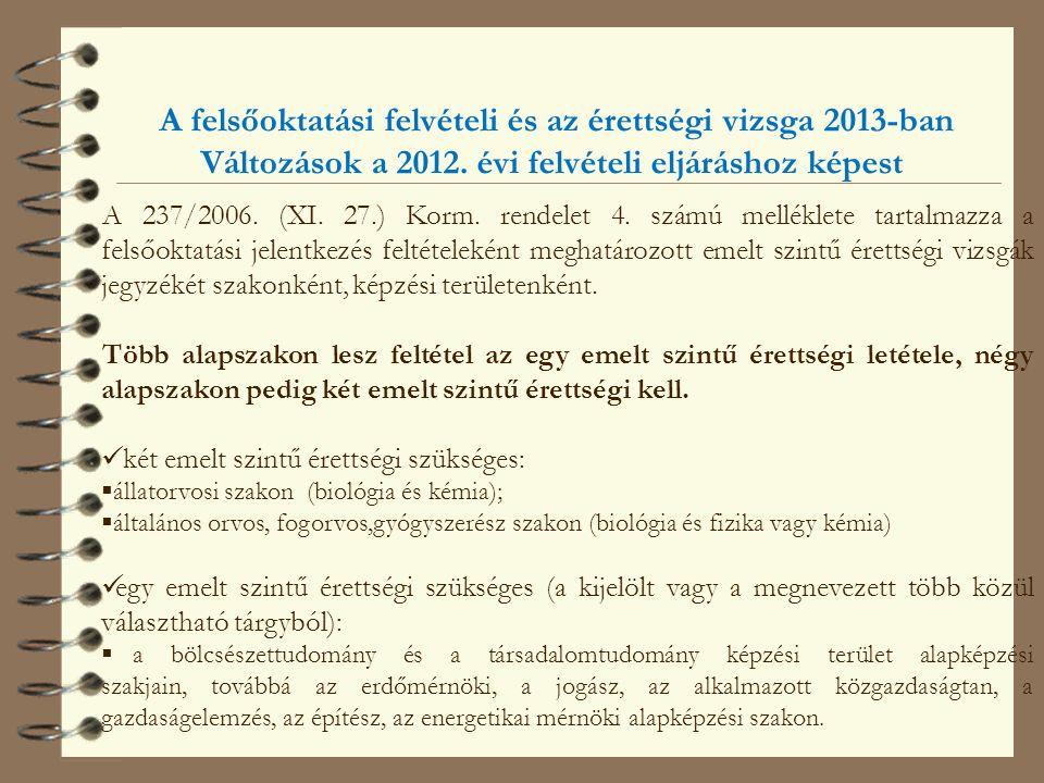 A felsőoktatási felvételi és az érettségi vizsga 2013-ban Változások a 2012. évi felvételi eljáráshoz képest A 237/2006. (XI. 27.) Korm. rendelet 4. s