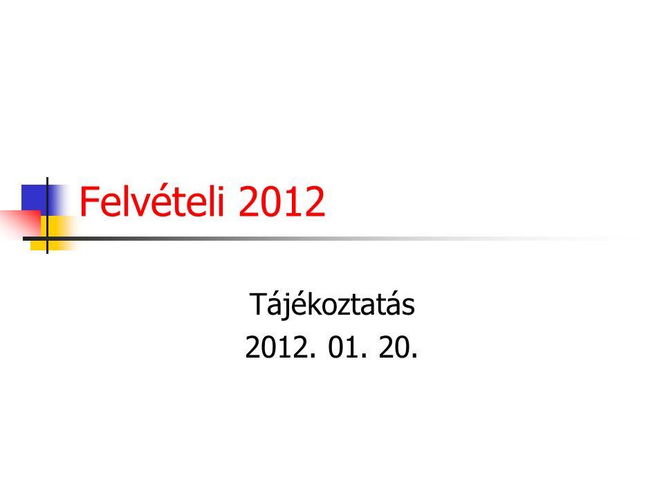 Felvételi 2012 Tájékoztatás 2012. 01. 20.