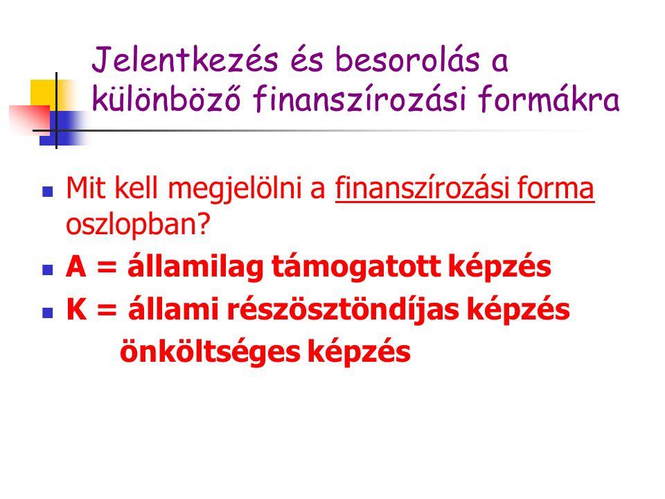 Jelentkezés és besorolás a különböző finanszírozási formákra Mit kell megjelölni a finanszírozási forma oszlopban? A = államilag támogatott képzés K =