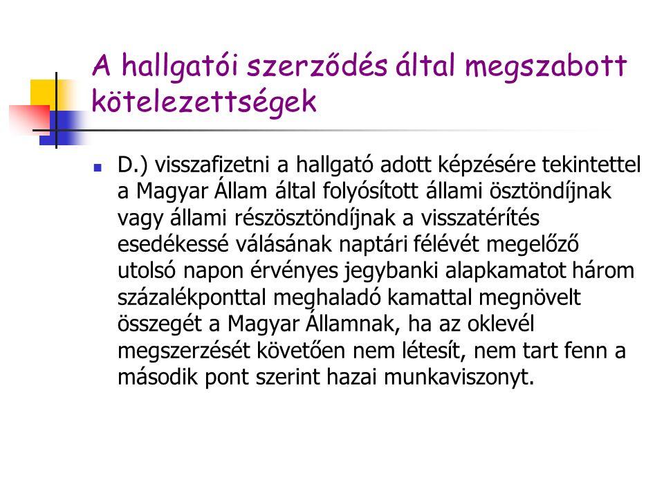 A hallgatói szerződés által megszabott kötelezettségek D.) visszafizetni a hallgató adott képzésére tekintettel a Magyar Állam által folyósított állami ösztöndíjnak vagy állami részösztöndíjnak a visszatérítés esedékessé válásának naptári félévét megelőző utolsó napon érvényes jegybanki alapkamatot három százalékponttal meghaladó kamattal megnövelt összegét a Magyar Államnak, ha az oklevél megszerzését követően nem létesít, nem tart fenn a második pont szerint hazai munkaviszonyt.
