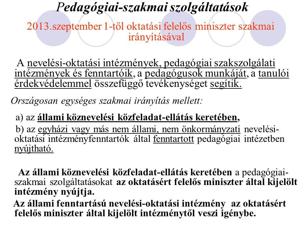 Pedagógiai-szakmai szolgáltatások 2013.szeptember 1-től oktatási felelős miniszter szakmai irányításával A nevelési-oktatási intézmények, pedagógiai szakszolgálati intézmények és fenntartóik, a pedagógusok munkáját, a tanulói érdekvédelemmel összefüggő tevékenységet segítik.