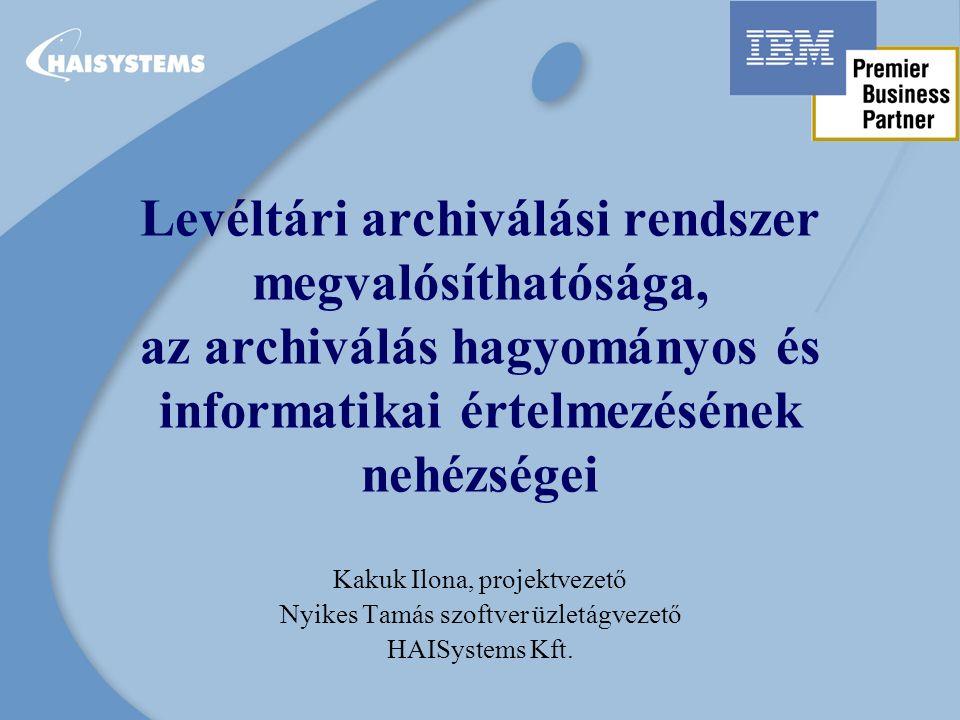 HAISystems szerepe az együttműködésben Alap infrastruktúrális szolgáltatások –telepítés, oktatás, konzultáció, karbantartás Egyedi alkalmazások kifejlesztése Komplett IBM metodika alapján történő üzemeltetés Stratégiai tervezésben való részvétel dokumentum-menedzsment szempontból Elektronikus levéltári pilot rendszer tapasztalatai alapján centralizált vagy decentralizált elektronikus levéltári rendszer tervezése