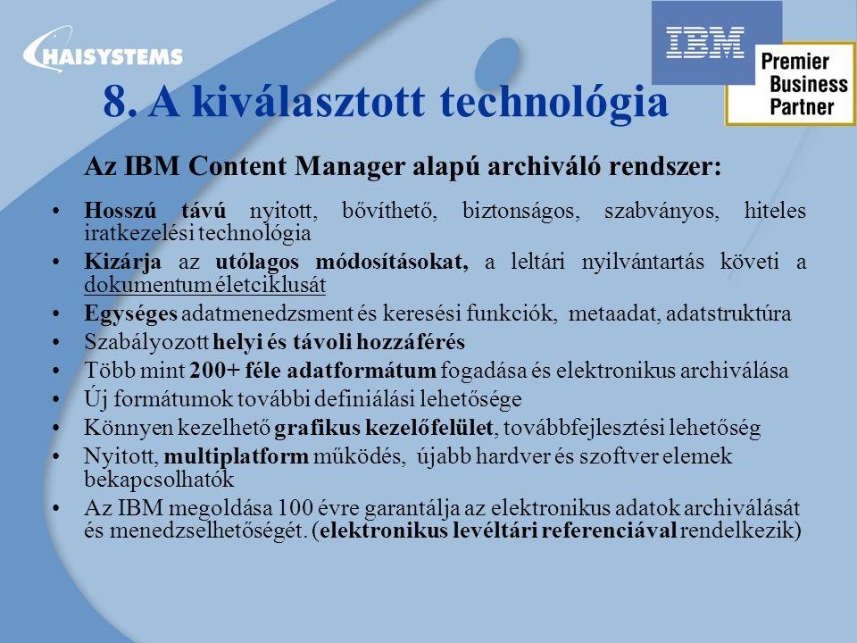 Az IBM Content Manager alapú archiváló rendszer: Hosszú távú nyitott, bővíthető, biztonságos, szabványos, hiteles iratkezelési technológia Kizárja az utólagos módosításokat, a leltári nyilvántartás követi a dokumentum életciklusát Egységes adatmenedzsment és keresési funkciók, metaadat, adatstruktúra Szabályozott helyi és távoli hozzáférés Több mint 200+ féle adatformátum fogadása és elektronikus archiválása Új formátumok további definiálási lehetősége Könnyen kezelhető grafikus kezelőfelület, továbbfejlesztési lehetőség Nyitott, multiplatform működés, újabb hardver és szoftver elemek bekapcsolhatók Az IBM megoldása 100 évre garantálja az elektronikus adatok archiválását és menedzselhetőségét.