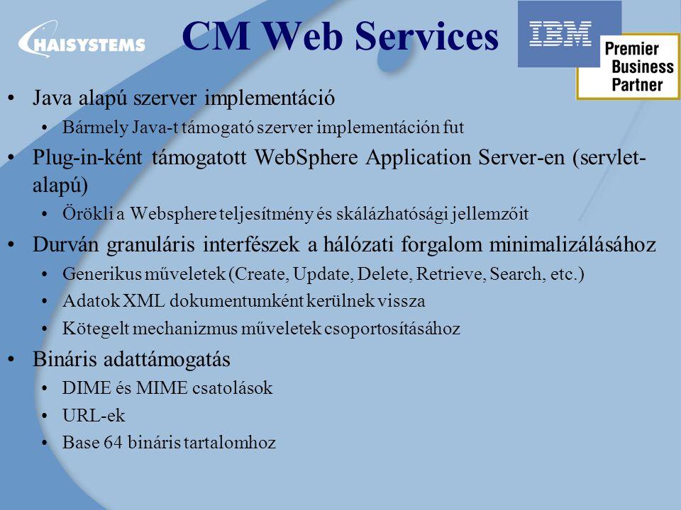 CM Web Services Java alapú szerver implementáció Bármely Java-t támogató szerver implementáción fut Plug-in-ként támogatott WebSphere Application Server-en (servlet- alapú) Örökli a Websphere teljesítmény és skálázhatósági jellemzőit Durván granuláris interfészek a hálózati forgalom minimalizálásához Generikus műveletek (Create, Update, Delete, Retrieve, Search, etc.) Adatok XML dokumentumként kerülnek vissza Kötegelt mechanizmus műveletek csoportosításához Bináris adattámogatás DIME és MIME csatolások URL-ek Base 64 bináris tartalomhoz