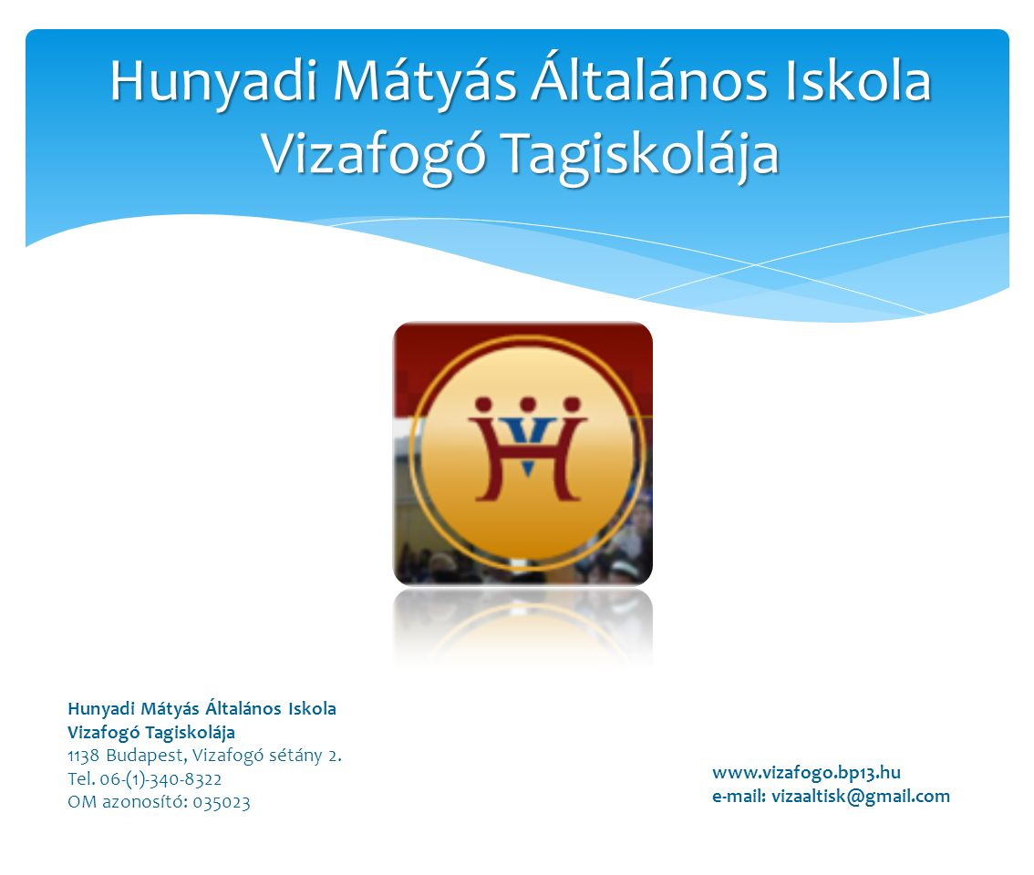 Hunyadi Mátyás Általános Iskola Vizafogó Tagiskolája Hunyadi Mátyás Általános Iskola Vizafogó Tagiskolája 1138 Budapest, Vizafogó sétány 2. Tel. 06-(1