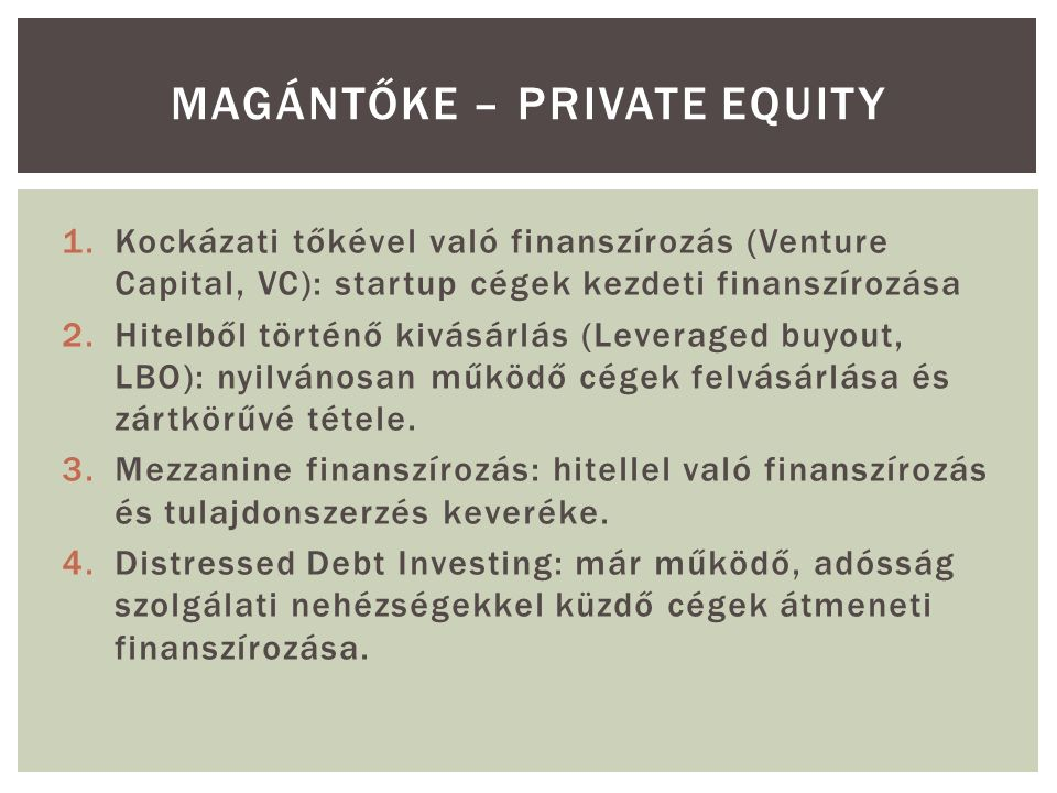 1.Kockázati tőkével való finanszírozás (Venture Capital, VC): startup cégek kezdeti finanszírozása 2.Hitelből történő kivásárlás (Leveraged buyout, LBO): nyilvánosan működő cégek felvásárlása és zártkörűvé tétele.