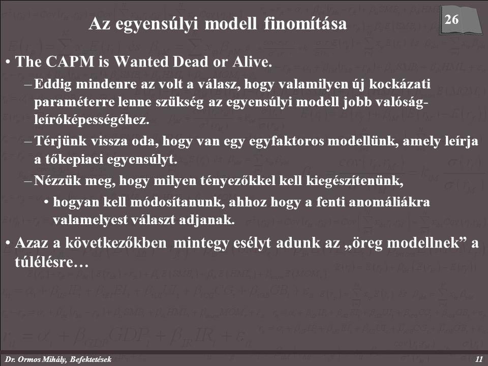 Dr. Ormos Mihály, Befektetések11 Az egyensúlyi modell finomítása The CAPM is Wanted Dead or Alive. –Eddig mindenre az volt a válasz, hogy valamilyen ú