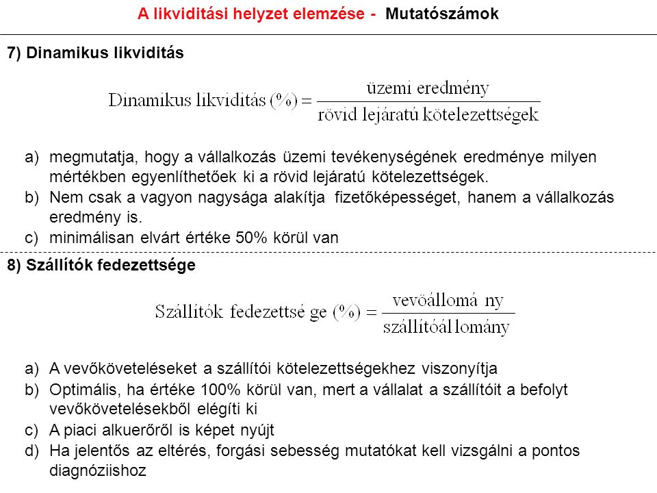 A likviditási helyzet elemzése - Mutatószámok 7) Dinamikus likviditás a)megmutatja, hogy a vállalkozás üzemi tevékenységének eredménye milyen mértékben egyenlíthetőek ki a rövid lejáratú kötelezettségek.