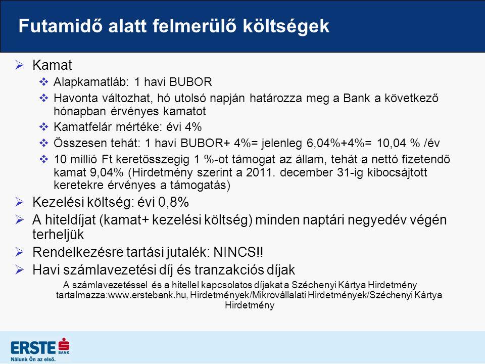 Futamidő alatt felmerülő költségek  Kamat  Alapkamatláb: 1 havi BUBOR  Havonta változhat, hó utolsó napján határozza meg a Bank a következő hónapban érvényes kamatot  Kamatfelár mértéke: évi 4%  Összesen tehát: 1 havi BUBOR+ 4%= jelenleg 6,04%+4%= 10,04 % /év  10 millió Ft keretösszegig 1 %-ot támogat az állam, tehát a nettó fizetendő kamat 9,04% (Hirdetmény szerint a 2011.