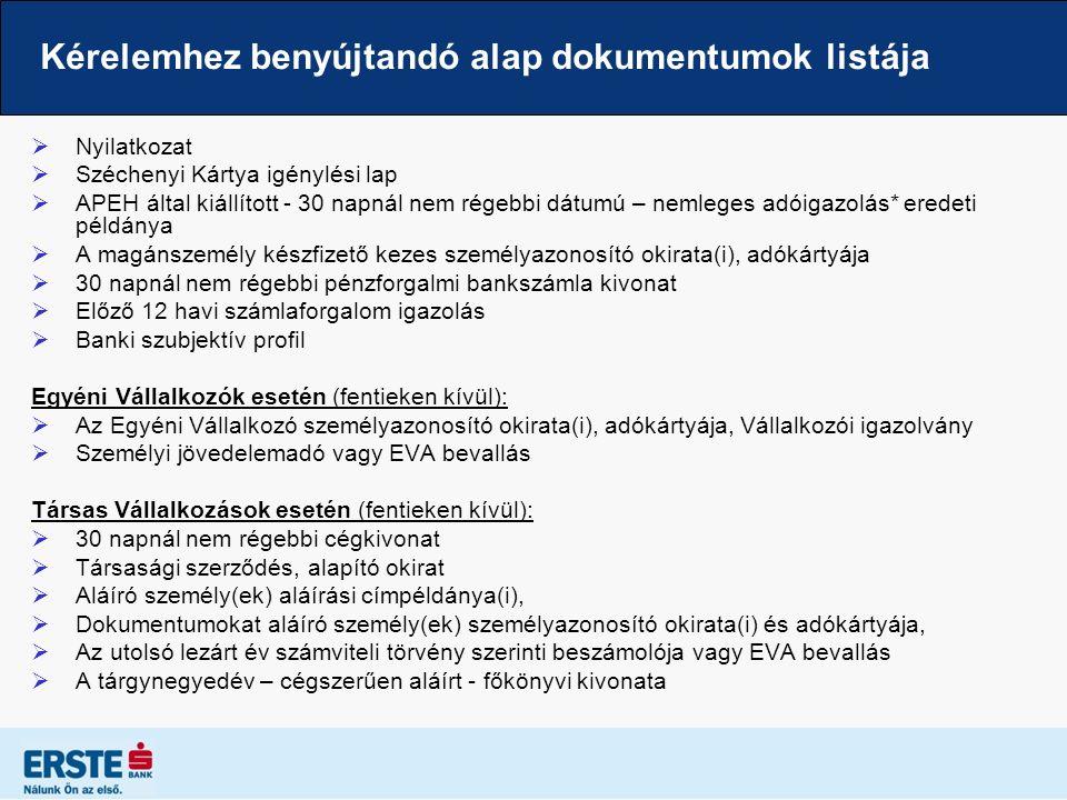 Kérelemhez benyújtandó alap dokumentumok listája  Nyilatkozat  Széchenyi Kártya igénylési lap  APEH által kiállított - 30 napnál nem régebbi dátumú – nemleges adóigazolás* eredeti példánya  A magánszemély készfizető kezes személyazonosító okirata(i), adókártyája  30 napnál nem régebbi pénzforgalmi bankszámla kivonat  Előző 12 havi számlaforgalom igazolás  Banki szubjektív profil Egyéni Vállalkozók esetén (fentieken kívül):  Az Egyéni Vállalkozó személyazonosító okirata(i), adókártyája, Vállalkozói igazolvány  Személyi jövedelemadó vagy EVA bevallás Társas Vállalkozások esetén (fentieken kívül):  30 napnál nem régebbi cégkivonat  Társasági szerződés, alapító okirat  Aláíró személy(ek) aláírási címpéldánya(i),  Dokumentumokat aláíró személy(ek) személyazonosító okirata(i) és adókártyája,  Az utolsó lezárt év számviteli törvény szerinti beszámolója vagy EVA bevallás  A tárgynegyedév – cégszerűen aláírt - főkönyvi kivonata