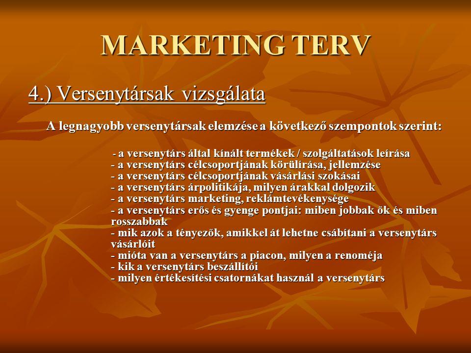 MARKETING TERV 4.) Versenytársak vizsgálata A legnagyobb versenytársak elemzése a következő szempontok szerint: - a versenytárs által kínált termékek / szolgáltatások leírása - a versenytárs célcsoportjának körülírása, jellemzése - a versenytárs célcsoportjának vásárlási szokásai - a versenytárs árpolitikája, milyen árakkal dolgozik - a versenytárs marketing, reklámtevékenysége - a versenytárs erős és gyenge pontjai: miben jobbak ők és miben rosszabbak - mik azok a tényezők, amikkel át lehetne csábítani a versenytárs vásárlóit - mióta van a versenytárs a piacon, milyen a renoméja - kik a versenytárs beszállítói - milyen értékesítési csatornákat használ a versenytárs - a versenytárs által kínált termékek / szolgáltatások leírása - a versenytárs célcsoportjának körülírása, jellemzése - a versenytárs célcsoportjának vásárlási szokásai - a versenytárs árpolitikája, milyen árakkal dolgozik - a versenytárs marketing, reklámtevékenysége - a versenytárs erős és gyenge pontjai: miben jobbak ők és miben rosszabbak - mik azok a tényezők, amikkel át lehetne csábítani a versenytárs vásárlóit - mióta van a versenytárs a piacon, milyen a renoméja - kik a versenytárs beszállítói - milyen értékesítési csatornákat használ a versenytárs