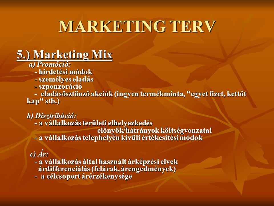 MARKETING TERV 5.) Marketing Mix a) Promóció: - hirdetési módok - személyes eladás - szponzoráció - eladásösztönző akciók (ingyen termékminta, egyet fizet, kettőt kap stb.) b) Disztribúció: - a vállalkozás területi elhelyezkedés előnyök/hátrányok költségvonzatai - a vállalkozás telephelyén kívüli értékesítési módok c) Ár: - a vállalkozás által használt árképzési elvek árdifferenciálás (felárak, árengedmények) - a célcsoport árérzékenysége c) Ár: - a vállalkozás által használt árképzési elvek árdifferenciálás (felárak, árengedmények) - a célcsoport árérzékenysége