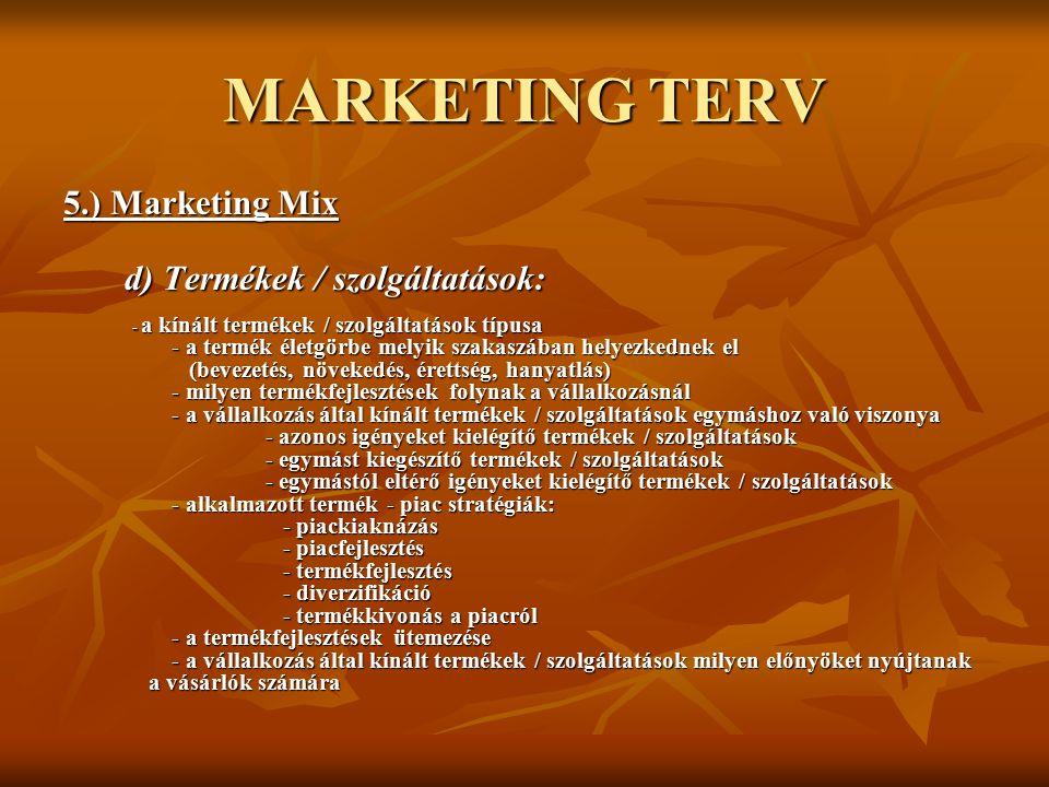 MARKETING TERV 5.) Marketing Mix d) Termékek / szolgáltatások: d) Termékek / szolgáltatások: - a kínált termékek / szolgáltatások típusa - a termék életgörbe melyik szakaszában helyezkednek el (bevezetés, növekedés, érettség, hanyatlás) - milyen termékfejlesztések folynak a vállalkozásnál - a vállalkozás által kínált termékek / szolgáltatások egymáshoz való viszonya - azonos igényeket kielégítő termékek / szolgáltatások - egymást kiegészítő termékek / szolgáltatások - egymástól eltérő igényeket kielégítő termékek / szolgáltatások - alkalmazott termék - piac stratégiák: - piackiaknázás - piacfejlesztés - termékfejlesztés - diverzifikáció - termékkivonás a piacról - a termékfejlesztések ütemezése - a vállalkozás által kínált termékek / szolgáltatások milyen előnyöket nyújtanak a vásárlók számára - a kínált termékek / szolgáltatások típusa - a termék életgörbe melyik szakaszában helyezkednek el (bevezetés, növekedés, érettség, hanyatlás) - milyen termékfejlesztések folynak a vállalkozásnál - a vállalkozás által kínált termékek / szolgáltatások egymáshoz való viszonya - azonos igényeket kielégítő termékek / szolgáltatások - egymást kiegészítő termékek / szolgáltatások - egymástól eltérő igényeket kielégítő termékek / szolgáltatások - alkalmazott termék - piac stratégiák: - piackiaknázás - piacfejlesztés - termékfejlesztés - diverzifikáció - termékkivonás a piacról - a termékfejlesztések ütemezése - a vállalkozás által kínált termékek / szolgáltatások milyen előnyöket nyújtanak a vásárlók számára