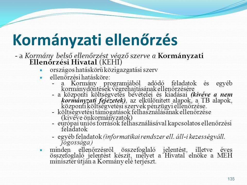 Kormányzati ellenőrzés - a Kormány belső ellenőrzést végző szerve a Kormányzati Ellenőrzési Hivatal (KEHI) országos hatáskörű közigazgatási szerv ellenőrzési hatásköre: - a Kormány programjából adódó feladatok és egyéb kormánydöntések végrehajtásának ellenőrzésére - a központi költségvetés bevételei és kiadásai (kivéve a nem kormányzati fejezetek), az elkülönített alapok, a TB alapok, központi költségvetési szervek pénzügyi ellenőrzése.