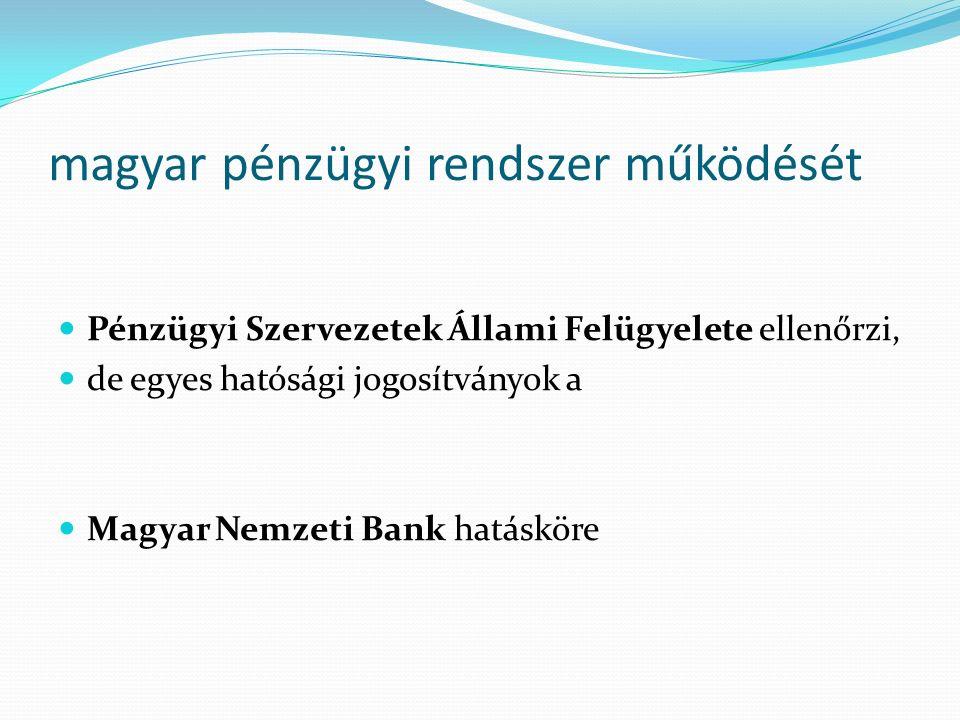 magyar pénzügyi rendszer működését Pénzügyi Szervezetek Állami Felügyelete ellenőrzi, de egyes hatósági jogosítványok a Magyar Nemzeti Bank hatásköre