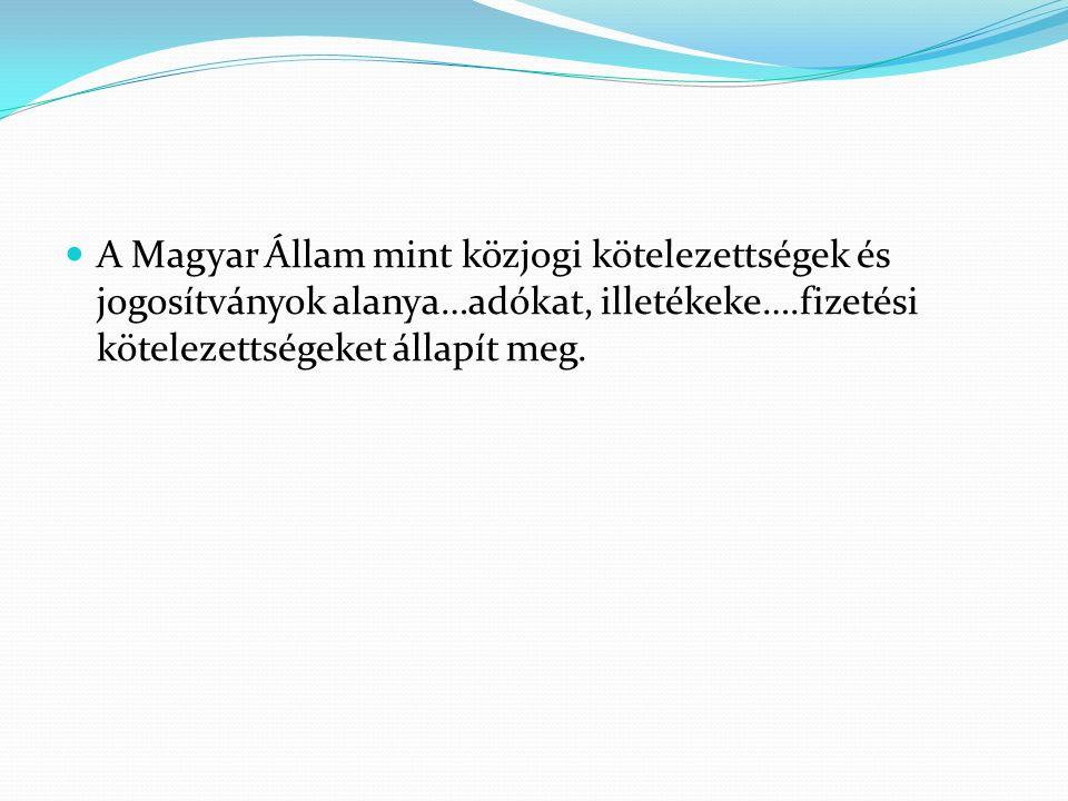 A Magyar Állam mint közjogi kötelezettségek és jogosítványok alanya…adókat, illetékeke….fizetési kötelezettségeket állapít meg.