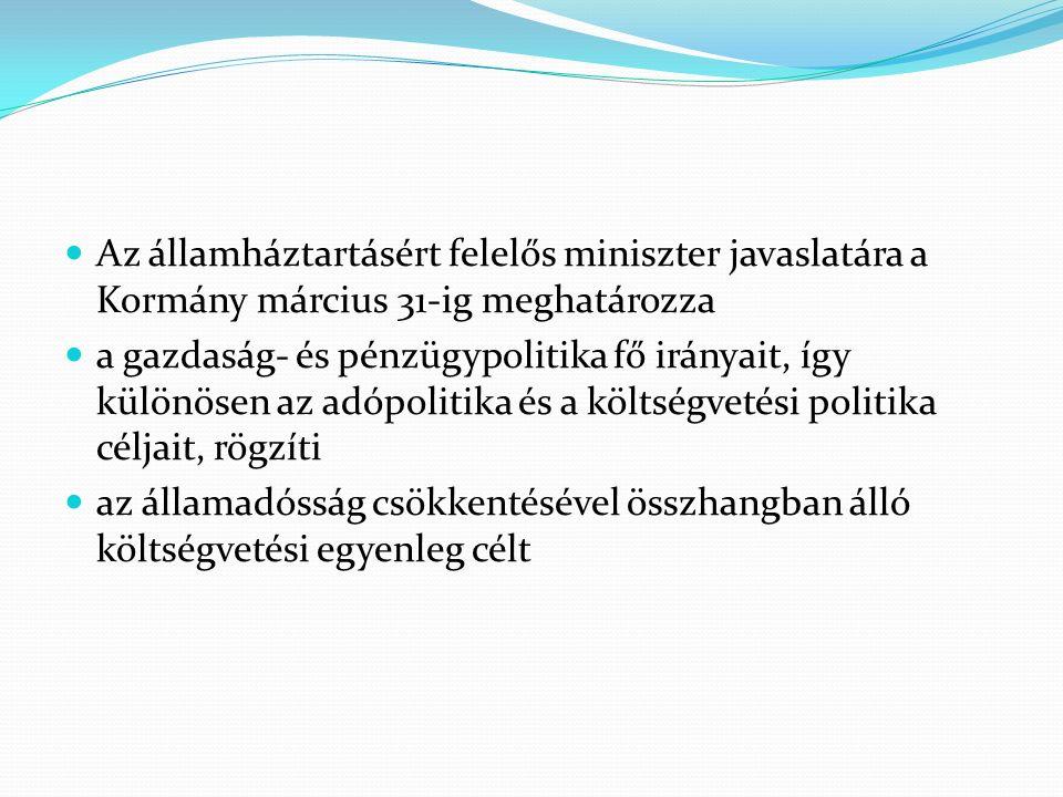 Az államháztartásért felelős miniszter javaslatára a Kormány március 31-ig meghatározza a gazdaság- és pénzügypolitika fő irányait, így különösen az adópolitika és a költségvetési politika céljait, rögzíti az államadósság csökkentésével összhangban álló költségvetési egyenleg célt