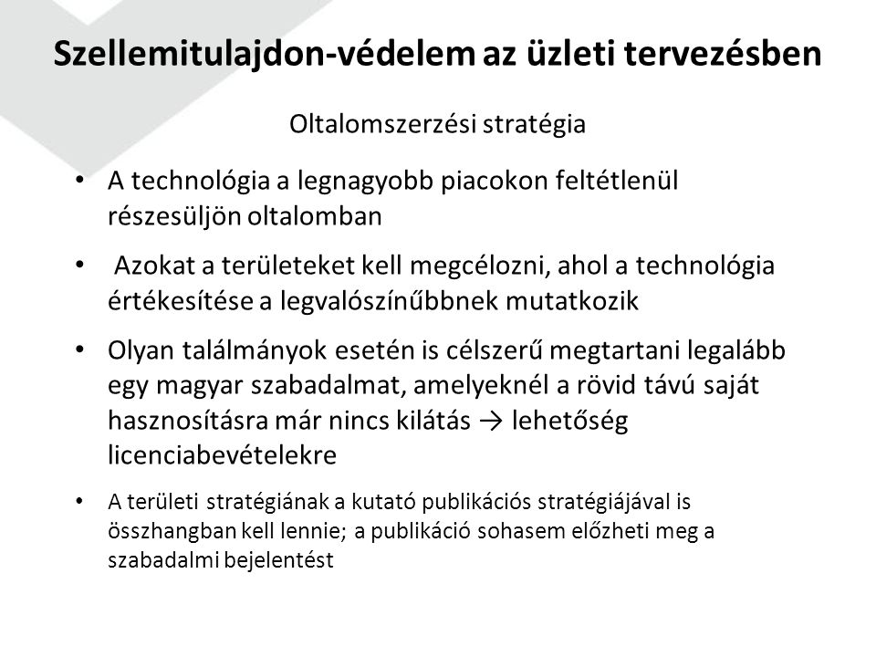 Oltalomszerzési stratégia A technológia a legnagyobb piacokon feltétlenül részesüljön oltalomban Azokat a területeket kell megcélozni, ahol a technológia értékesítése a legvalószínűbbnek mutatkozik Olyan találmányok esetén is célszerű megtartani legalább egy magyar szabadalmat, amelyeknél a rövid távú saját hasznosításra már nincs kilátás → lehetőség licenciabevételekre A területi stratégiának a kutató publikációs stratégiájával is összhangban kell lennie; a publikáció sohasem előzheti meg a szabadalmi bejelentést Szellemitulajdon-védelem az üzleti tervezésben