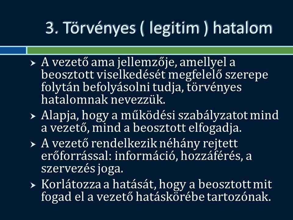 3. Törvényes ( legitim ) hatalom  A vezető ama jellemzője, amellyel a beosztott viselkedését megfelelő szerepe folytán befolyásolni tudja, törvényes