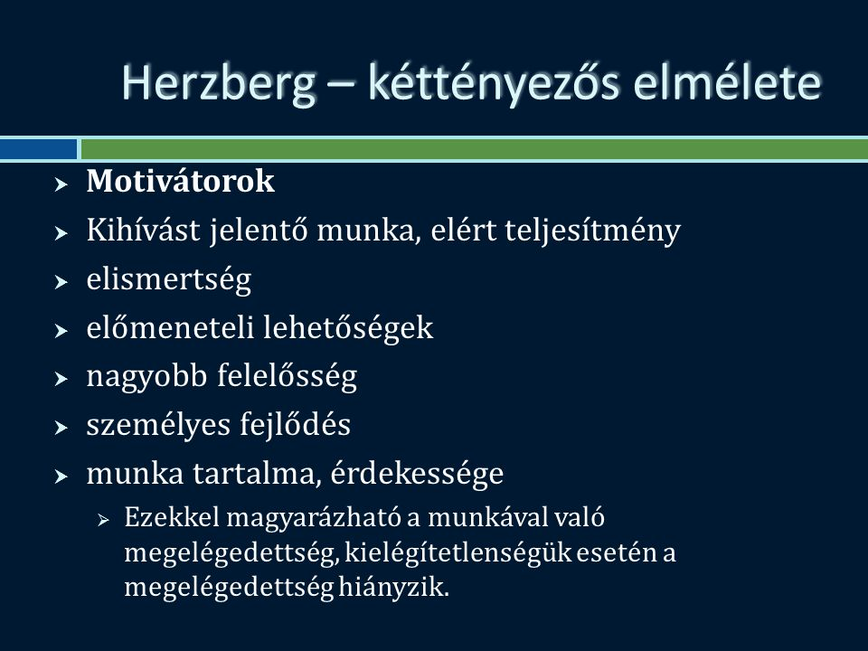 Herzberg – kéttényezős elmélete  Motivátorok  Kihívást jelentő munka, elért teljesítmény  elismertség  előmeneteli lehetőségek  nagyobb felelősség  személyes fejlődés  munka tartalma, érdekessége  Ezekkel magyarázható a munkával való megelégedettség, kielégítetlenségük esetén a megelégedettség hiányzik.
