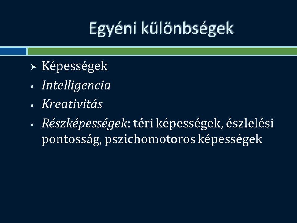 Egyéni különbségek  Képességek Intelligencia Kreativitás Részképességek: téri képességek, észlelési pontosság, pszichomotoros képességek