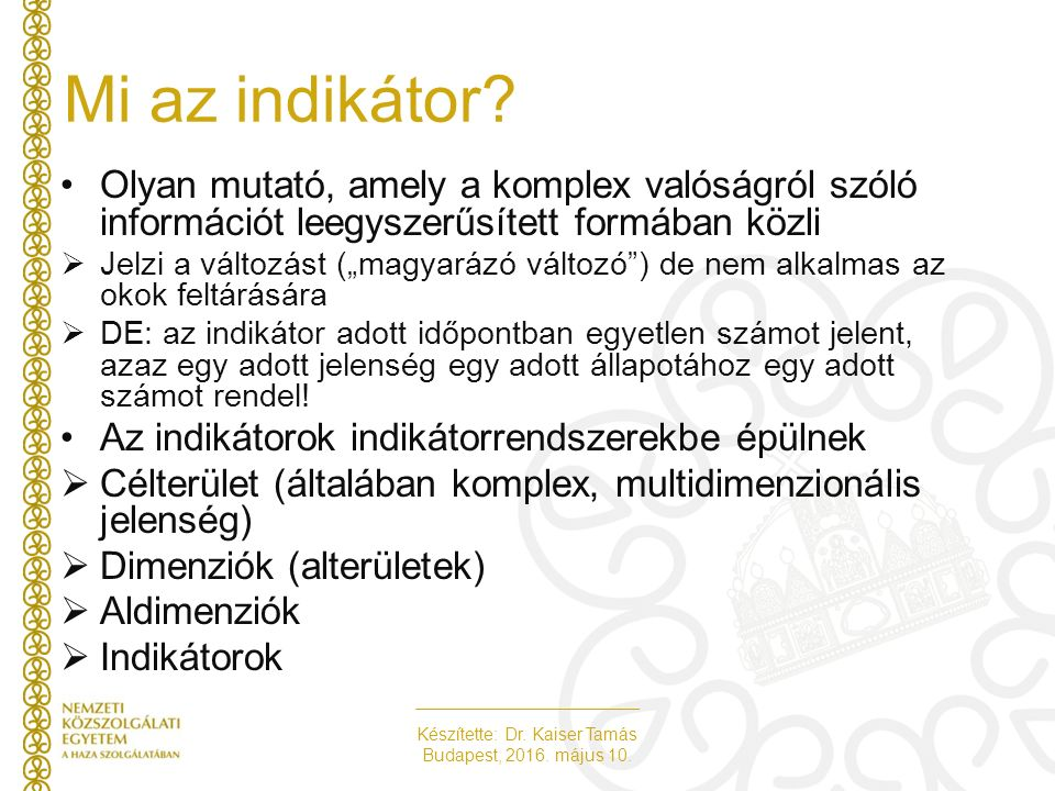 Készítette: Dr. Kaiser Tamás Budapest, 2016. május 10. Mi az indikátor? Olyan mutató, amely a komplex valóságról szóló információt leegyszerűsített fo