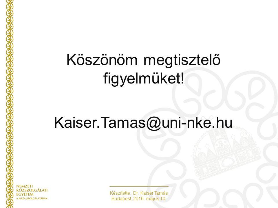 Készítette: Dr. Kaiser Tamás Budapest, 2016. május 10. Köszönöm megtisztelő figyelmüket! Kaiser.Tamas@uni-nke.hu