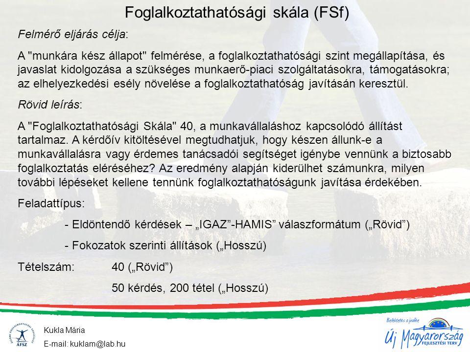 Kukla Mária E-mail: kuklam@lab.hu Foglalkoztathatósági skála (FSf) Felmérő eljárás célja: A munkára kész állapot felmérése, a foglalkoztathatósági szint megállapítása, és javaslat kidolgozása a szükséges munkaerő-piaci szolgáltatásokra, támogatásokra; az elhelyezkedési esély növelése a foglalkoztathatóság javításán keresztül.