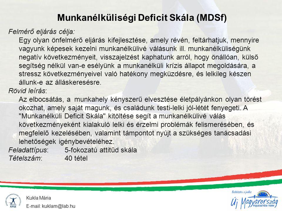 Munkanélküliségi Deficit Skála (MDSf) Kukla Mária E-mail: kuklam@lab.hu Felmérő eljárás célja: Egy olyan önfelmérő eljárás kifejlesztése, amely révén, feltárhatjuk, mennyire vagyunk képesek kezelni munkanélkülivé válásunk ill.