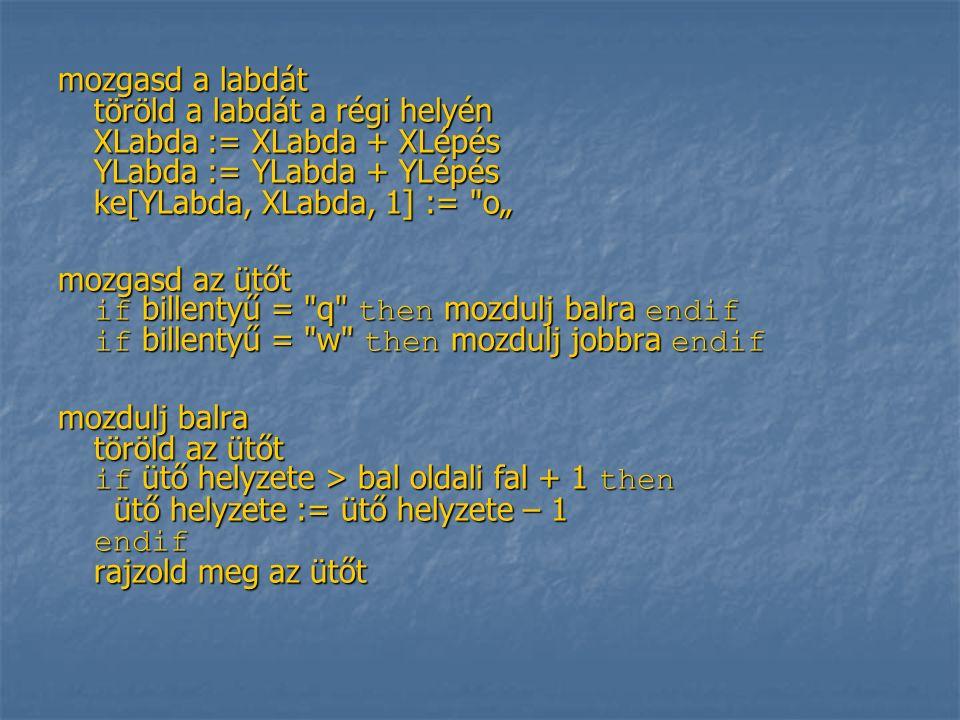 """mozgasd a labdát töröld a labdát a régi helyén XLabda := XLabda + XLépés YLabda := YLabda + YLépés ke[YLabda, XLabda, 1] := o"""" mozgasd az ütőt if billentyű = q then mozdulj balra endif if billentyű = w then mozdulj jobbra endif mozdulj balra töröld az ütőt if ütő helyzete > bal oldali fal + 1 then ütő helyzete := ütő helyzete – 1 endif rajzold meg az ütőt"""