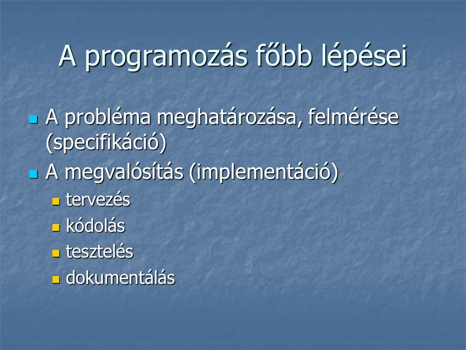 A programozás főbb lépései A probléma meghatározása, felmérése (specifikáció) A probléma meghatározása, felmérése (specifikáció) A megvalósítás (implementáció) A megvalósítás (implementáció) tervezés tervezés kódolás kódolás tesztelés tesztelés dokumentálás dokumentálás