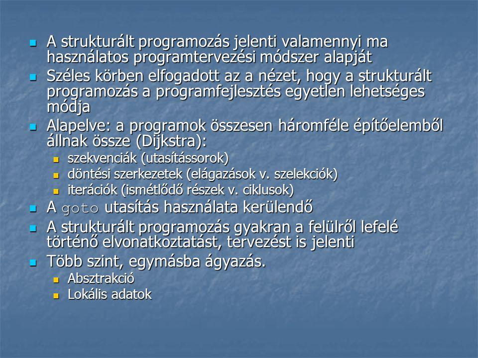 A strukturált programozás jelenti valamennyi ma használatos programtervezési módszer alapját A strukturált programozás jelenti valamennyi ma használatos programtervezési módszer alapját Széles körben elfogadott az a nézet, hogy a strukturált programozás a programfejlesztés egyetlen lehetséges módja Széles körben elfogadott az a nézet, hogy a strukturált programozás a programfejlesztés egyetlen lehetséges módja Alapelve: a programok összesen háromféle építőelemből állnak össze (Dijkstra): Alapelve: a programok összesen háromféle építőelemből állnak össze (Dijkstra): szekvenciák (utasítássorok) szekvenciák (utasítássorok) döntési szerkezetek (elágazások v.