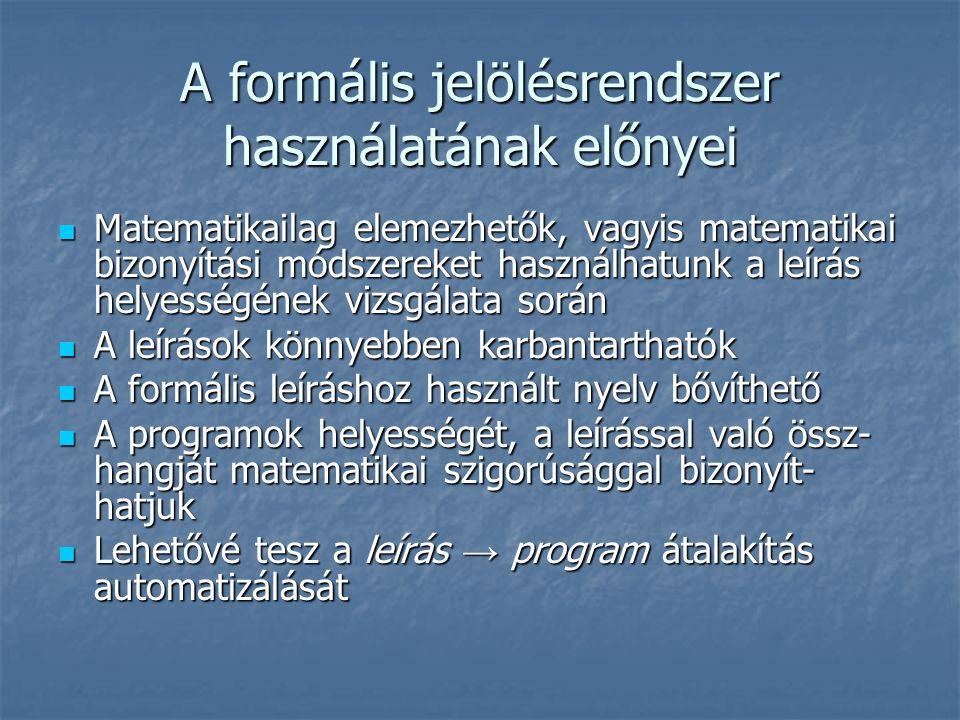 A formális jelölésrendszer használatának előnyei Matematikailag elemezhetők, vagyis matematikai bizonyítási módszereket használhatunk a leírás helyességének vizsgálata során Matematikailag elemezhetők, vagyis matematikai bizonyítási módszereket használhatunk a leírás helyességének vizsgálata során A leírások könnyebben karbantarthatók A leírások könnyebben karbantarthatók A formális leíráshoz használt nyelv bővíthető A formális leíráshoz használt nyelv bővíthető A programok helyességét, a leírással való össz- hangját matematikai szigorúsággal bizonyít- hatjuk A programok helyességét, a leírással való össz- hangját matematikai szigorúsággal bizonyít- hatjuk Lehetővé tesz a leírás → program átalakítás automatizálását Lehetővé tesz a leírás → program átalakítás automatizálását