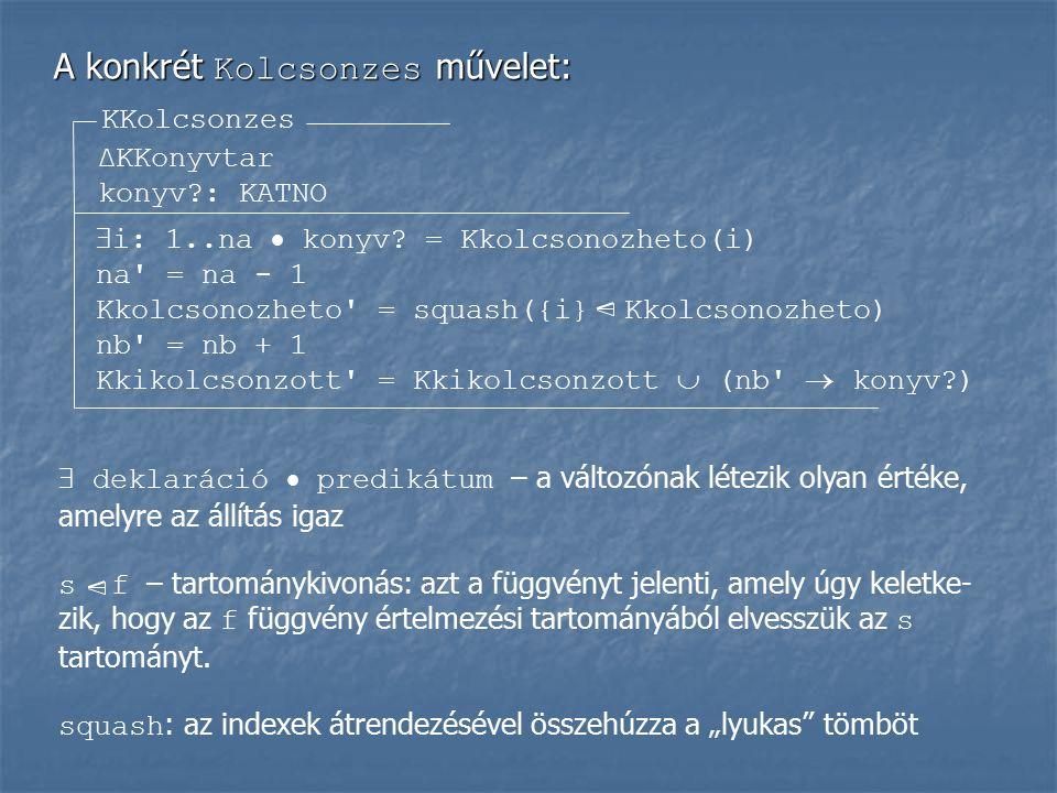 A konkrét Kolcsonzes művelet: KKolcsonzes ΔKKonyvtar konyv?: KATNO  i: 1..na  konyv? = Kkolcsonozheto(i) na' = na - 1 Kkolcsonozheto' = squash({i} K