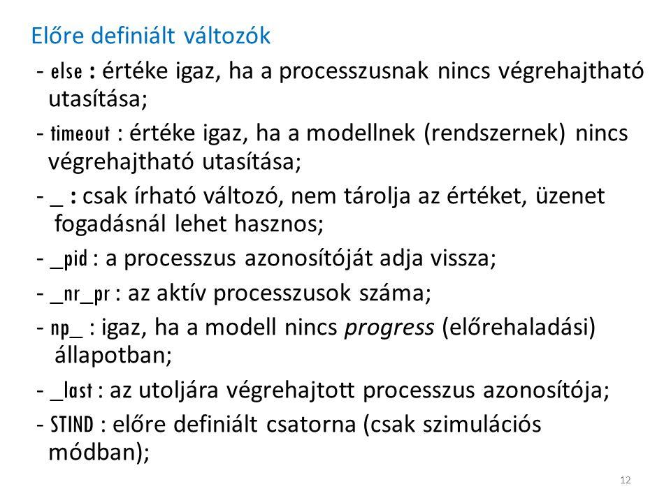Előre definiált változók - else : értéke igaz, ha a processzusnak nincs végrehajtható utasítása; - timeout : értéke igaz, ha a modellnek (rendszernek) nincs végrehajtható utasítása; - _ : csak írható változó, nem tárolja az értéket, üzenet fogadásnál lehet hasznos; - _pid : a processzus azonosítóját adja vissza; - _nr_pr : az aktív processzusok száma; - np_ : igaz, ha a modell nincs progress (előrehaladási) állapotban; - _last : az utoljára végrehajtott processzus azonosítója; - STIND : előre definiált csatorna (csak szimulációs módban); 12