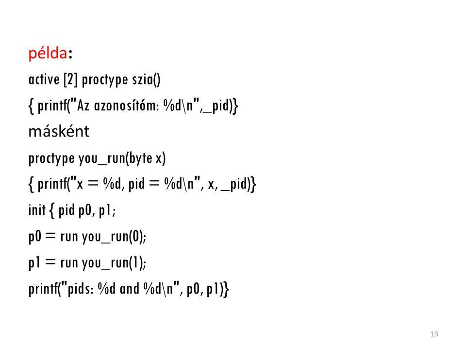 példa: active [2] proctype szia() { printf( Az azonosítóm: %d\n ,_pid)} másként proctype you_run(byte x) { printf( x = %d, pid = %d\n , x, _pid)} init { pid p0, p1; p0 = run you_run(0); p1 = run you_run(1); printf( pids: %d and %d\n , p0, p1)} 13