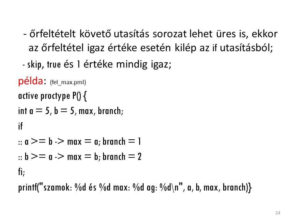 - őrfeltételt követő utasítás sorozat lehet üres is, ekkor az őrfeltétel igaz értéke esetén kilép az if utasításból; - skip, true és 1 értéke mindig igaz; példa: (fel_max.pml) active proctype P() { int a = 5, b = 5, max, branch; if :: a >= b -> max = a; branch = 1 :: b >= a -> max = b; branch = 2 fi; printf( szamok: %d és %d max: %d ag: %d\n , a, b, max, branch)} 24