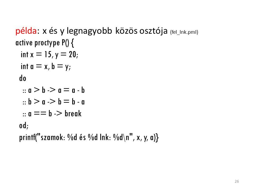 példa: x és y legnagyobb közös osztója (fel_lnk.pml) active proctype P() { int x = 15, y = 20; int a = x, b = y; do :: a > b -> a = a - b :: b > a -> b = b - a :: a == b -> break od; printf( szamok: %d és %d lnk: %d\n , x, y, a)} 26